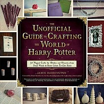 The Unofficial Guide to Crafting the World of Harry Potter: 30 Magical Crafts for Witches and Wizards--From Pencil Wands to House Colors Tie-Dye Shirt