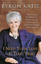 I Need Your Love - Is That True?: How to Stop Seeking Love, Approval, and Appreciation and Start Finding Them Instead