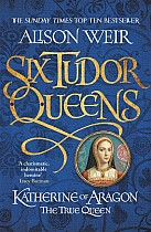 Six Tudor Queens 1. Katherine of Aragon, The True Queen