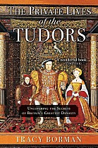 The Private Lives of the Tudors: Uncovering the Secrets of Britainas Greatest Dynasty