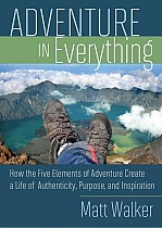 Adventure in Everything: How the Five Elements of Adventure Create a Life of Authenticity, Purpose, and Inspiration